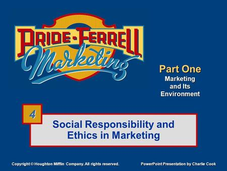 Social Responsibility and Ethics in Marketing Copyright © Houghton Mifflin Company. All rights reserved. PowerPoint Presentation by Charlie Cook 4 4 Part.