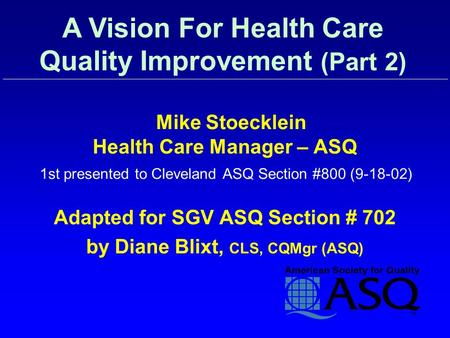 Mike Stoecklein Health Care Manager – ASQ 1st presented to Cleveland ASQ Section #800 (9-18-02) Adapted for SGV ASQ Section # 702 by Diane Blixt, CLS,