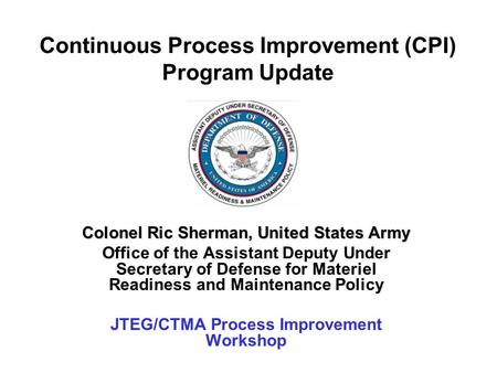 Continuous Process Improvement (CPI) Program Update Colonel Ric Sherman, United States Army Office of the Assistant Deputy Under Secretary of Defense for.