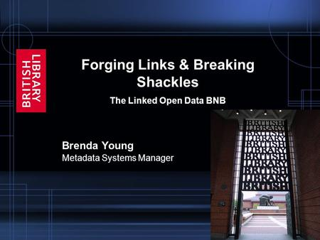 Forging Links & Breaking Shackles The Linked Open Data BNB Brenda Young Metadata Systems Manager.