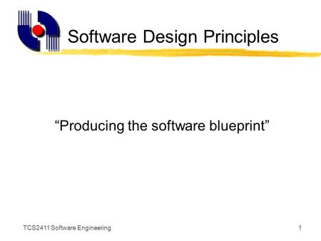 "TCS2411 Software Engineering1 Software Design Principles ""Producing the software blueprint"""