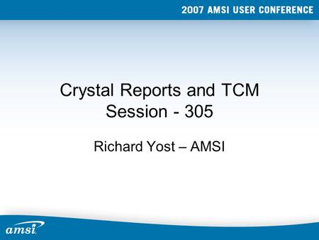 Crystal Reports and TCM Session - 305 Richard Yost – AMSI.