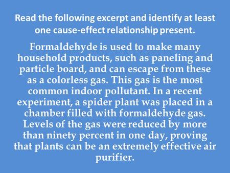 Read the following excerpt and identify at least one cause-effect relationship present. Formaldehyde is used to make many household products, such as paneling.