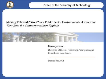 "Office of the Secretary of Technology Karen Jackson Director, Office of Telework Promotion and Broadband Assistance December 2008 Making Telework ""Work"""