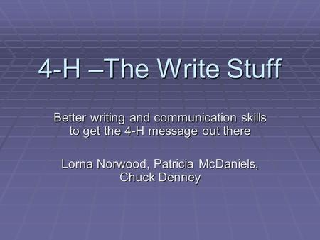4-H –The Write Stuff Better writing and communication skills to get the 4-H message out there Lorna Norwood, Patricia McDaniels, Chuck Denney.