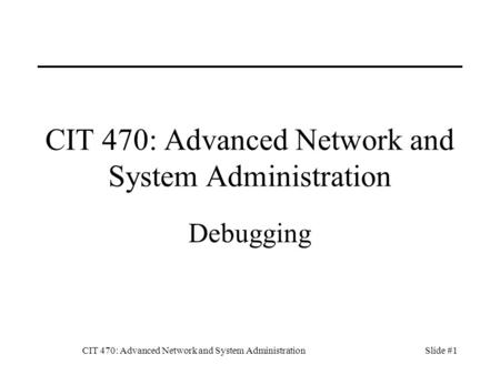 CIT 470: Advanced Network and System AdministrationSlide #1 CIT 470: Advanced Network and System Administration Debugging.