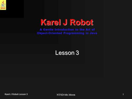 1 Karel J Robot-Lesson 3 NTSD-Mr. Moon Karel J Robot Lesson 3 A Gentle Introduction to the Art of Object-Oriented Programming in Java.