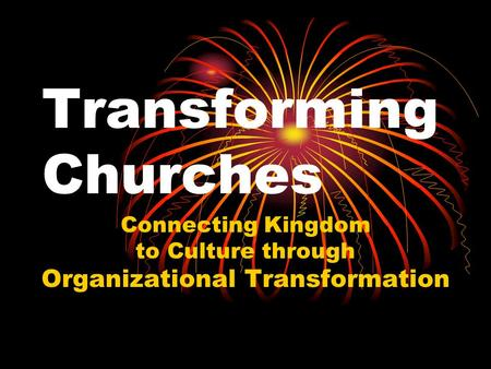 Transforming Churches Connecting Kingdom to Culture through Organizational Transformation.