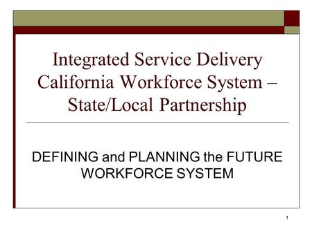 1 Integrated Service Delivery California Workforce System – State/Local Partnership DEFINING and PLANNING the FUTURE WORKFORCE SYSTEM.