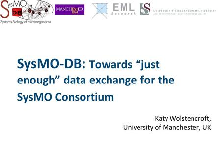 "SysMO-DB: Towards ""just enough"" data exchange for the SysMO Consortium Katy Wolstencroft, University of Manchester, UK."