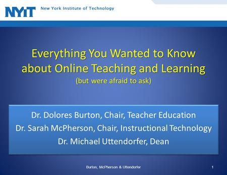 Everything You Wanted to Know about Online Teaching and Learning (but were afraid to ask) Dr. Dolores Burton, Chair, Teacher Education Dr. Sarah McPherson,