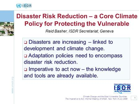 Www.unisdr.org 1 Climate Change and the Most Vulnerable Countries: The Imperative to Act, Informal Meeting of UNGA, New York, 8 July 2008 Disaster Risk.