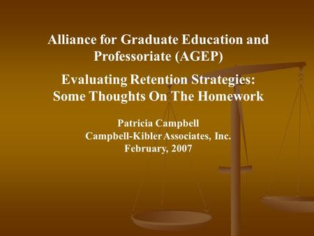 Alliance for Graduate Education and Professoriate (AGEP) Evaluating Retention Strategies: Some Thoughts On The Homework Patricia Campbell Campbell-Kibler.