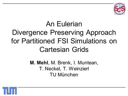 An Eulerian Divergence Preserving Approach for Partitioned FSI Simulations on Cartesian Grids M. Mehl, M. Brenk, I. Muntean, T. Neckel, T. Weinzierl TU.
