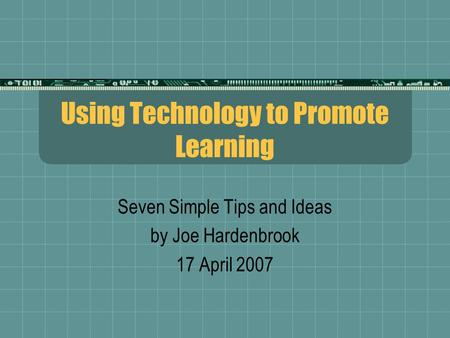 Using Technology to Promote Learning Seven Simple Tips and Ideas by Joe Hardenbrook 17 April 2007.
