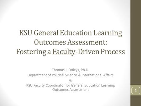 KSU General Education Learning Outcomes Assessment: Fostering a Faculty-Driven Process Thomas J. Doleys, Ph.D. Department of Political Science & International.
