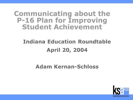 Communicating about the P-16 Plan for Improving Student Achievement Indiana Education Roundtable April 20, 2004 Adam Kernan-Schloss.