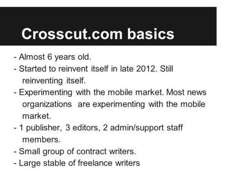 Crosscut.com basics - Almost 6 years old. - Started to reinvent itself in late 2012. Still reinventing itself. - Experimenting with the mobile market.