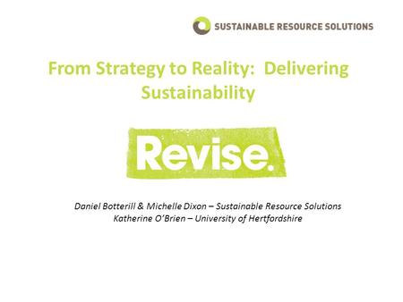 From Strategy to Reality: Delivering Sustainability Daniel Botterill & Michelle Dixon – Sustainable Resource Solutions Katherine O'Brien – University of.