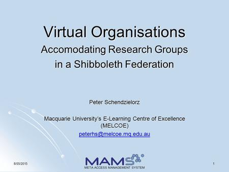 18/05/2015 META ACCESS MANAGEMENT SYSTEM Virtual Organisations Accomodating Research Groups in a Shibboleth Federation Peter Schendzielorz Macquarie University's.