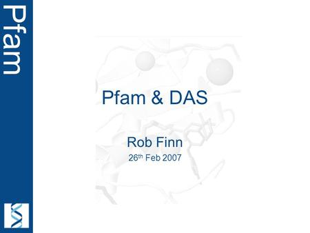 Pfam Pfam & DAS Rob Finn 26 th Feb 2007. Pfam Acknowledgements John Tate Roger Pettett Andreas Prlic Andy Jenkinson But takes data from community…..!
