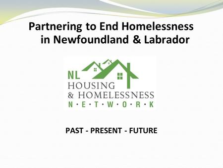 Partnering to End Homelessness in Newfoundland & Labrador PAST - PRESENT - FUTURE.