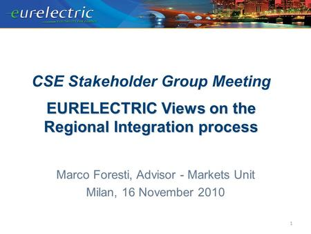EURELECTRIC Views on the Regional Integration process CSE Stakeholder Group Meeting EURELECTRIC Views on the Regional Integration process Marco Foresti,