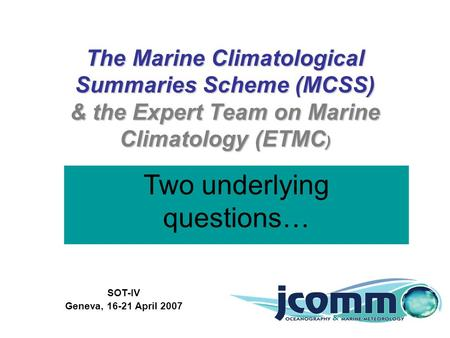 The Marine Climatological Summaries Scheme (MCSS) & the Expert Team on Marine Climatology (ETMC ) SOT-IV Geneva, 16-21 April 2007 Scott Woodruff and Elizabeth.