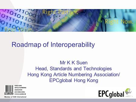 Roadmap of Interoperability Mr K K Suen Head, Standards and Technologies Hong Kong Article Numbering Association/ EPCglobal Hong Kong.