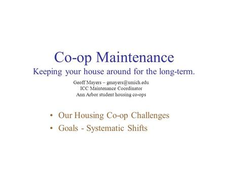 Co-op Maintenance Keeping your house around for the long-term. Our Housing Co-op Challenges Goals - Systematic Shifts Geoff Mayers –