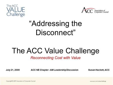 """Addressing the Disconnect"" The ACC Value Challenge Reconnecting Cost with Value July 21, 2009 ACC NE Chapter - AM Leadership Discussion Susan Hackett,"