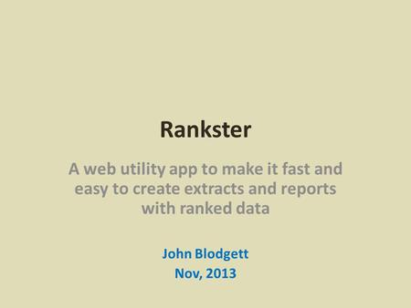 Rankster A web utility app to make it fast and easy to create extracts and reports with ranked data John Blodgett Nov, 2013.