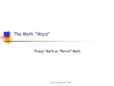 Jamar Pickreign, Ph.D. 2005 The Math Wars Fuzzy Math vs. Parrot Math.