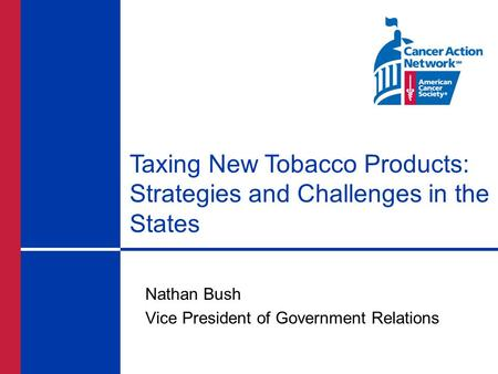 Taxing New Tobacco Products: Strategies and Challenges in the States Nathan Bush Vice President of Government Relations.