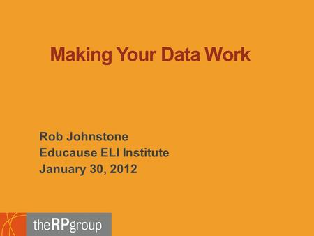 Rob Johnstone Educause ELI Institute January 30, 2012 Making Your Data Work.