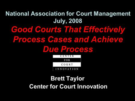 National Association for Court Management July, 2008 Good Courts That Effectively Process Cases and Achieve Due Process Brett Taylor Center for Court Innovation.