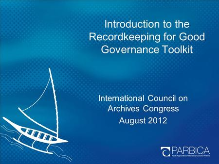 Introduction to the Recordkeeping for Good Governance Toolkit International Council on Archives Congress August 2012.