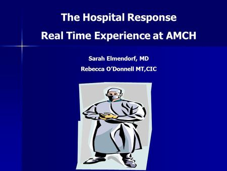 The Hospital Response Real Time Experience at AMCH Sarah Elmendorf, MD Rebecca O'Donnell MT,CIC.