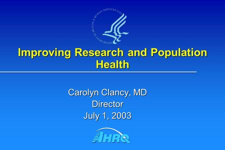 Improving Research and Population Health Carolyn Clancy, MD Director July 1, 2003.