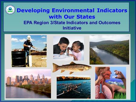 Developing Environmental Indicators with Our States EPA Region 3/State Indicators and Outcomes Initiative.