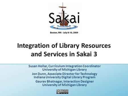 Integration of Library Resources and Services in Sakai 3 Susan Hollar, Curriculum Integration Coordinator University of Michigan Library Jon Dunn, Associate.