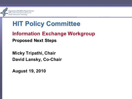 HIT Policy Committee Information Exchange Workgroup Proposed Next Steps Micky Tripathi, Chair David Lansky, Co-Chair August 19, 2010.