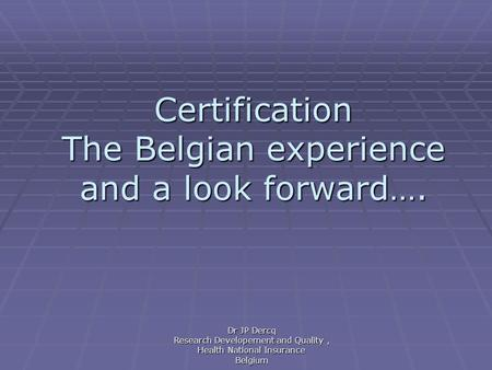 Certification The Belgian experience and a look forward…. Dr JP Dercq Research Developement and Quality, Health National Insurance Belgium.