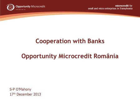 Cooperation with Banks Opportunity Microcredit România S-P O'Mahony 17 th December 2013 microcredit for small and micro enterprises in Transylvania www.opportunity.ro.