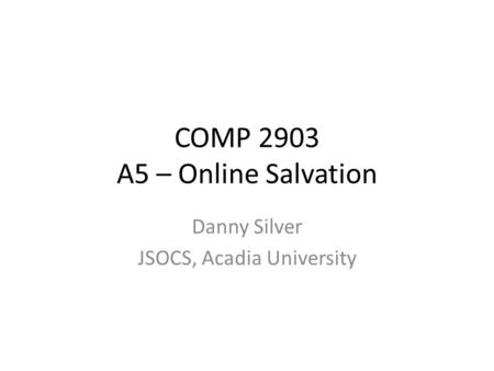 COMP 2903 A5 – Online Salvation Danny Silver JSOCS, Acadia University.