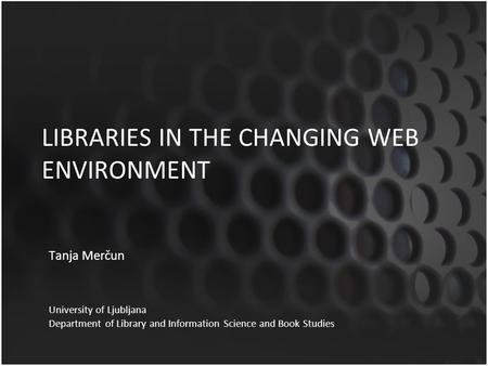 LIBRARIES IN THE CHANGING WEB ENVIRONMENT Tanja Merčun University of Ljubljana Department of Library and Information Science and Book Studies.