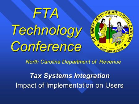 1 FTA Technology Conference Tax Systems Integration Impact of Implementation on Users North Carolina Department of Revenue.