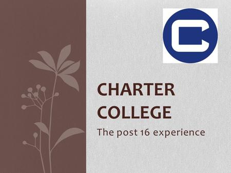CHARTER COLLEGE The post 16 experience. MEET THE TEAM Ms Davies – Director of Learning Mr Reid – Head of Year 12 Ms Williams – Post 16 Progress Leader.