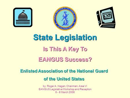 Enlisted Association of the National Guard of the United States State Legislation Is This A Key To EANGUS Success? by: Roger A. Hagan, Chairman, Area VI.
