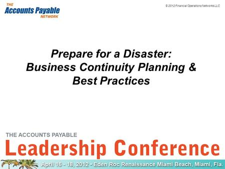 © 2012 Financial Operations Networks LLC Prepare for a Disaster: Business Continuity Planning & Best Practices.